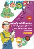 بررسی اثرات اجتماعی کاربری کودکان پیش از دبستان از تبلت، کنسول بازی، تلفن همراه، ماهواره و رایانه (جلد اول)