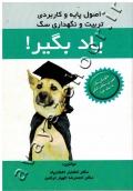 یاد بگیر! (اصول پایه و کاربردی تربیت و نگهداری سگ)